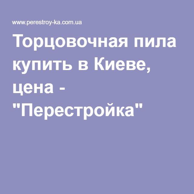 """Торцовочная пила купить в Киеве, цена - """"Перестройка"""""""