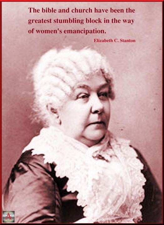 "Elizabeth C Stanton ""The Bible & Church have been the greatest stumbling block in the way of women's emancipation.""    so, religion = macho = control = greed = stupidity = no evolution = soulless?!"
