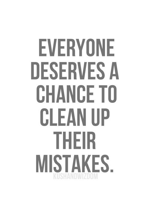 """Everyone deserves a chance to clean up their mistakes."""
