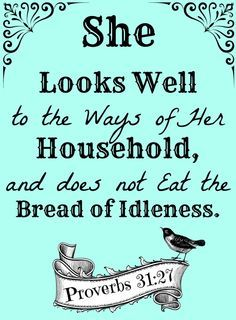 Proverbs 31:27 (KJV) ~ She looketh well to the ways of her household, and eateth not the bread of idleness.