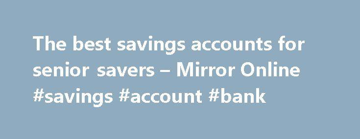 The best savings accounts for senior savers – Mirror Online #savings #account #bank http://savings.nef2.com/the-best-savings-accounts-for-senior-savers-mirror-online-savings-account-bank/  The best savings accounts for senior savers Elderly woman saving for retirement After the Second World War ended in 1945, the UK, US and Europe experienced a baby boom as birth rates soared. This generation born between 1946 and 1964 came to be known as the 'baby boomers'. Since 2006, the first British…