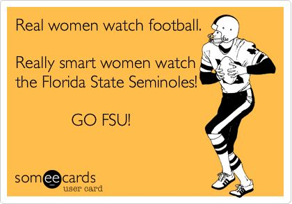 Real women watch football. Really smart women watch the Florida State Seminoles! GO FSU!