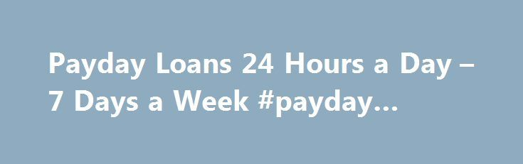 Payday Loans 24 Hours a Day – 7 Days a Week #payday #loan #yes http://loan-credit.nef2.com/payday-loans-24-hours-a-day-7-days-a-week-payday-loan-yes/  #pay advance loans # 24 Hour Paydayy L oas To Payday Loans in 60 Seconds Loans Available 24 Hours a Day – 7 Days a Week. Good or Bad Credit. This is the fastest way to obtain a secure, online cash advance . Fill out our online loan application today and get your cash advance fast. Payday loan and cash advances are available online for your…