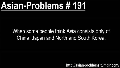 Asian problem. YES. Americans need more mandatory geography lessons. This one girl asked me... Are you korasia?