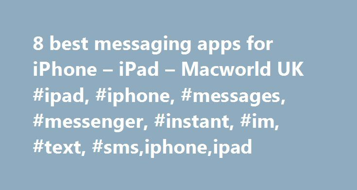 8 best messaging apps for iPhone – iPad – Macworld UK #ipad, #iphone, #messages, #messenger, #instant, #im, #text, #sms,iphone,ipad http://rwanda.nef2.com/8-best-messaging-apps-for-iphone-ipad-macworld-uk-ipad-iphone-messages-messenger-instant-im-text-smsiphoneipad/  # 8 best messaging apps for iPhone & iPad One of the most popular messaging apps is WhatsApp, which allows you to send messages, videos, pictures, audio, links and even locations to your friends or family for free over WiFi or…
