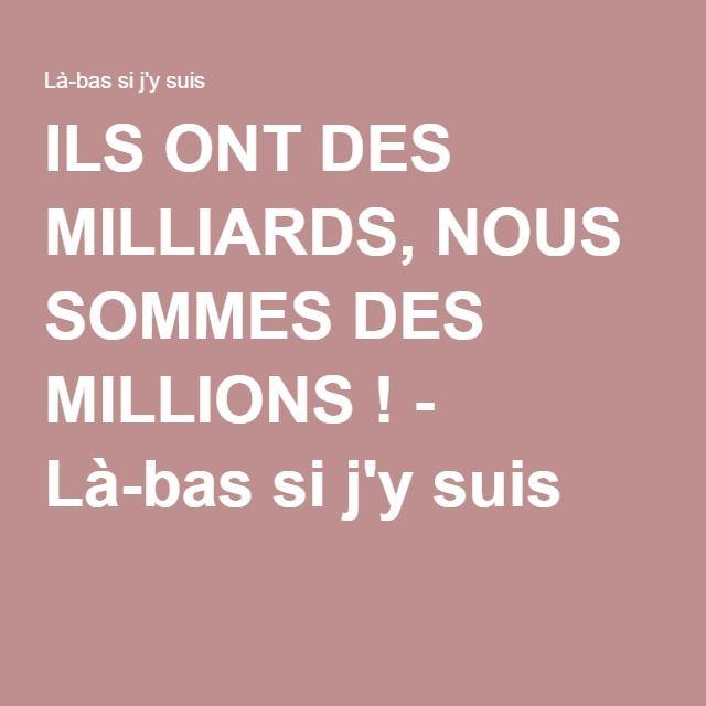 ILS ONT DES MILLIARDS, NOUS SOMMES DES MILLIONS ! - Là-bas si j'y suis
