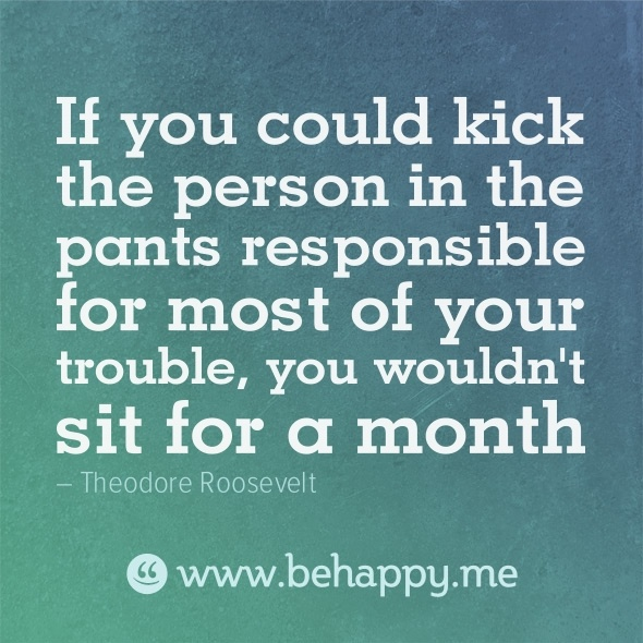 honestlyTheodore Roosevelt, Trouble, Personalized, Quotes, Behappy M, So True, Pants Response, Kicks, Pants Responibility