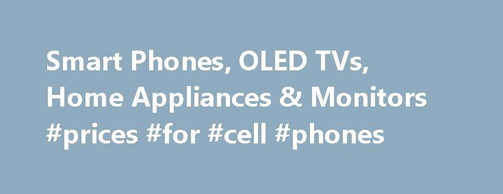 Smart Phones, OLED TVs, Home Appliances & Monitors #prices #for #cell #phones http://mobile.remmont.com/smart-phones-oled-tvs-home-appliances-monitors-prices-for-cell-phones/  Life's Good with LG and its range of products. Begin by transforming your TV viewing experience and enjoy the thrill of premium TV/Audio/Video, with LG India's superior TV viewing technology. Enjoy the next level TV viewing with widest range of Super HD TVs, LED and OLED TVs. 4K Resolution, and Smart TV. Now being…