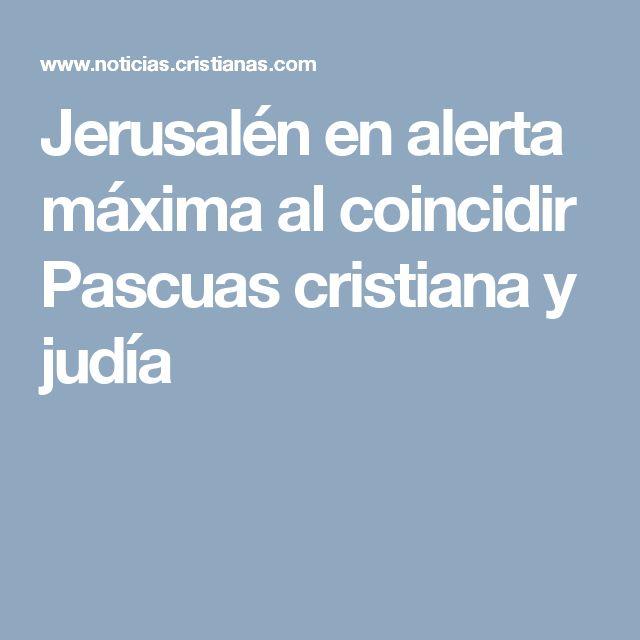 Jerusalén en alerta máxima al coincidir Pascuas cristiana y judía