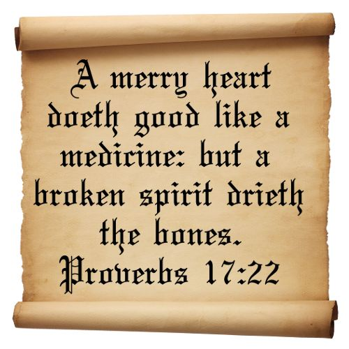 "King James Bible: Proverbs 17:22 ""A merry heart doeth good like a medicine: but a broken spirit drieth the bones."""