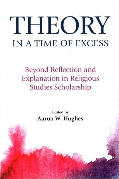 Theory in a Time of Excess: Beyond Reflection and Explanation in Religious Studies Scholarship