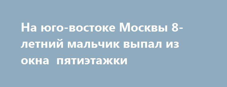 На юго-востоке Москвы 8-летний мальчик выпал из окна  пятиэтажки https://apral.ru/2017/09/17/na-yugo-vostoke-moskvy-8-letnij-malchik-vypal-iz-okna-pyatietazhki.html  В Москве мальчик 8 лет выпал их окна пятиэтажки. Его доставили в больницу на санитарном вертолете., так как состояние его было тяжелым. Согласно сообщения представителей СК Москвы, 17 сентября в юго-восточной части столицы России произошло событие, которое чуть не закончилось трагедией. Из окна пятиэтажного дома выпал пятилетний…