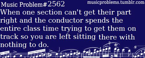 So very true. Especially for the clarinets in our band because the director NEVER works on us. It's always trumpets and trombones and baritones and tenor saxes - why do we have to be so perfect?!