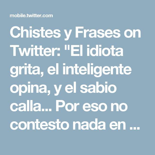 """Chistes y Frases on Twitter: """"El idiota grita, el inteligente opina, y el sabio calla... Por eso no contesto nada en clase."""""""