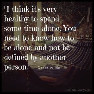 """I think it's very healthy to spend some time alone. You need to know how to be alone and not be defined by another person."" ~ Oscar Wilde"
