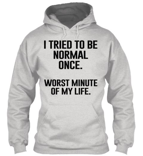 I tried to be normal once. Worst minute of my life. - Get this sarcastic hoodie now with a discount of 20%! Tees are also available!