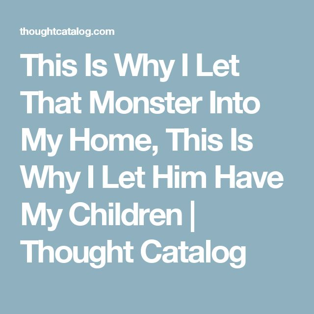 This Is Why I Let That Monster Into My Home, This Is Why I Let Him Have My Children | Thought Catalog