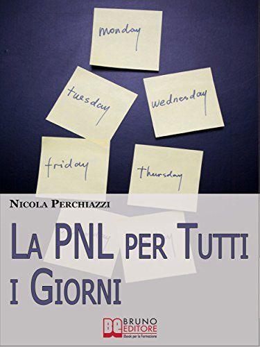 La PNL per Tutti i Giorni. Come Affrontare le Sfide Quotidiane Grazie alla PNL e al Suo Modello Comportamentale DOC. (Ebook Italiano - Anteprima Gratis) di [PERCHIAZZI, NICOLA]