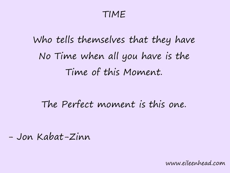 Who tells themselves that they have No Time when all you have is the Time Of This Moment. The Perfect moment is this one.  -Jon Kabat-Zinn