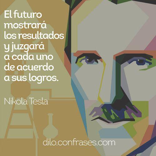 El futuromostrarálos resultadosy juzgaráa cada unode acuerdoa sus logros -Nikola Tesla