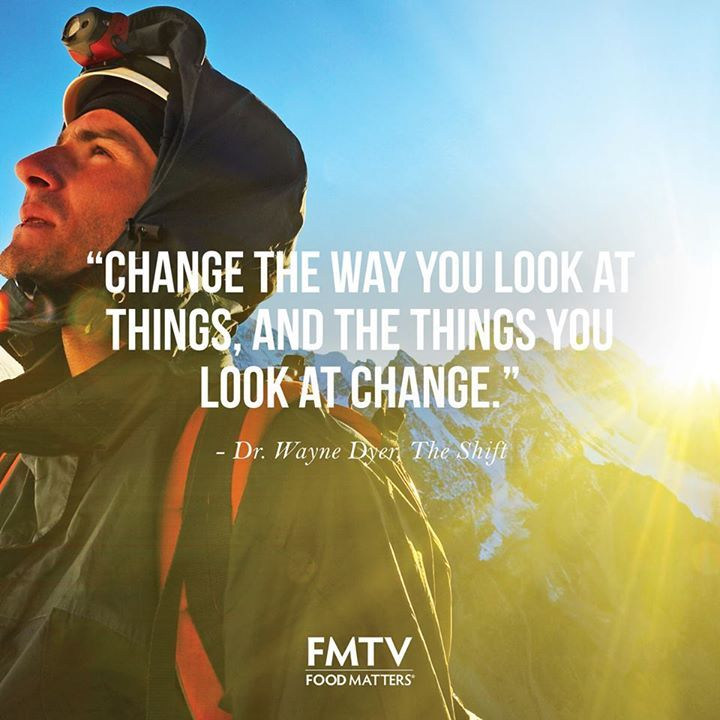 """Change the way you look at things, and the things you look at change."" - Dr. Wayne Dyer, The Shift"
