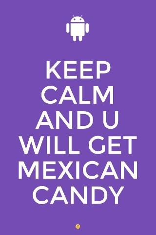 Keep Calm And You Will Get Mexican Candy