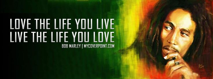 Bob Marley Quote: LOVE THE LIFE YOU LIVE AND LIVE THE LIFE ...
