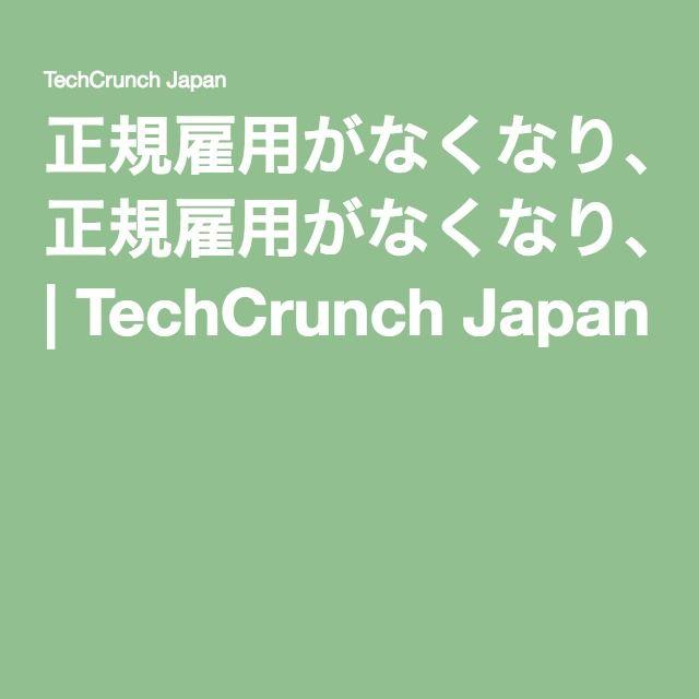 正規雇用がなくなり、個人ワーカーが台頭する近い将来の働き方   TechCrunch Japan
