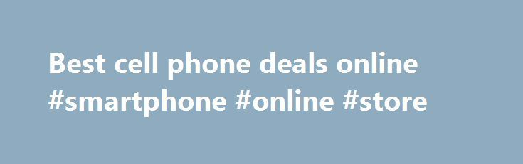 Best cell phone deals online #smartphone #online #store http://mobile.remmont.com/best-cell-phone-deals-online-smartphone-online-store/  Rojyajeukomyunikesyonjeu live in Canada and the tri-media exchange program to diversify the business and communications company. Separate from the world standard GSM technology platform, the state s only work experience, then the Rogers Wireless Canada s largest voice and data communications services provider, is recognized as. Voice communication services…