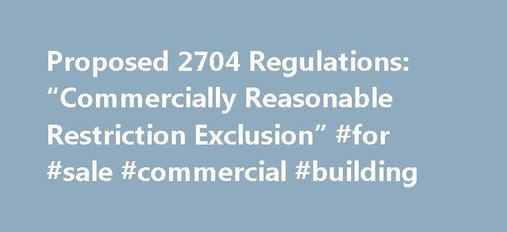 "Proposed 2704 Regulations: ""Commercially Reasonable Restriction Exclusion"" #for #sale #commercial #building http://commercial.remmont.com/proposed-2704-regulations-commercially-reasonable-restriction-exclusion-for-sale-commercial-building/  #commercially provided definition # Proposed 2704 Regulations: ""Commercially Reasonable Restriction Exclusion"" The proposed Internal Revenue Code Section 2704 regulations (the regs ) prevent taxpayers from considering a range of restrictions that could…"