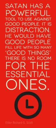 Satan has a Powerful tool to use against good people.  It is Distraction.  He would have good people fill life with so many 'Good Things' there is no room for the Essential ones. - Elder Richard G. Scott