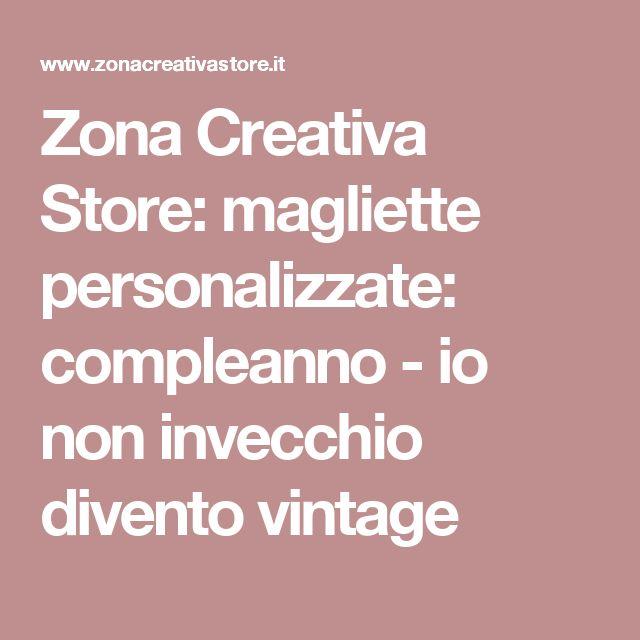 Zona Creativa Store: magliette personalizzate: compleanno - io non invecchio divento vintage
