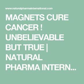 MAGNETS CURE CANCER ! UNBELIEVABLE BUT TRUE | NATURAL PHARMA INTERNATIONAL
