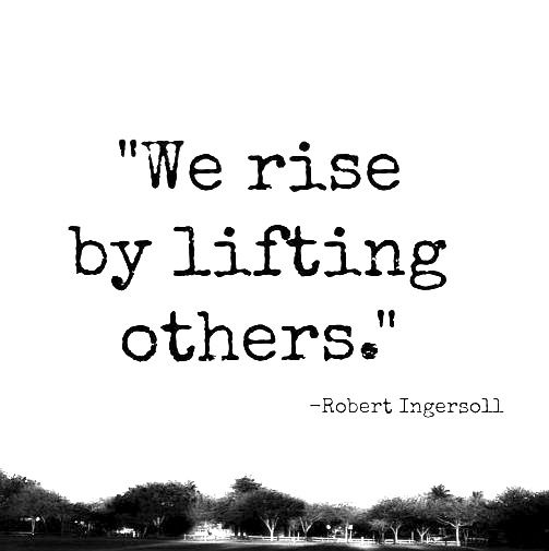 """We rise by lifting others."""
