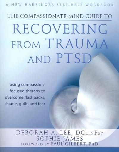 The Compassionate-Mind Guide to Recovering from Trauma and Ptsd: Using Compassion-Focused Therapy to Overcome Fla...