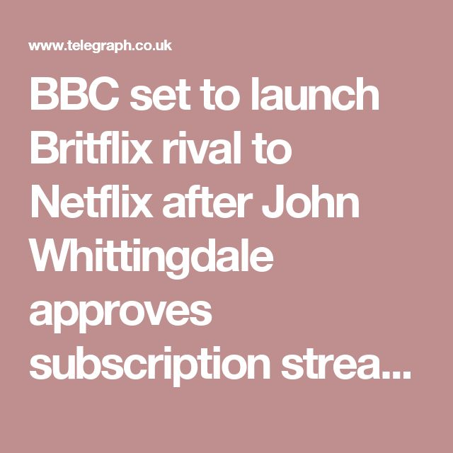 BBC set to launch Britflix rival to Netflix after John Whittingdale approves subscription streaming