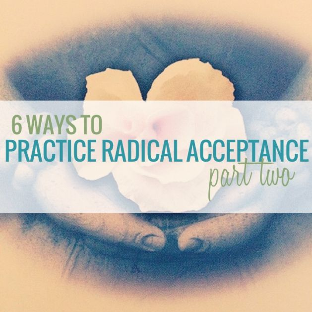 6 ways to practice radical acceptance - Part Two