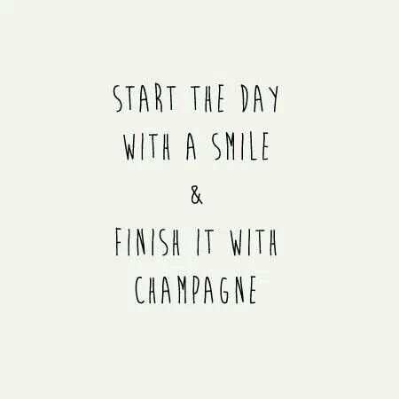 Start the day with a smile & finish it with champagne.