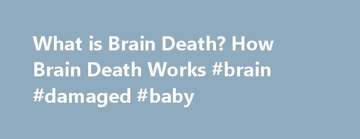 What is Brain Death? How Brain Death Works #brain #damaged #baby http://canada.nef2.com/what-is-brain-death-how-brain-death-works-brain-damaged-baby/  # How Brain Death Works The brain can survive for up to six minutes after the heart stops. Afterward brain death results when the entire brain, including the brain stem, has irreversibly lost all function. First, one must clarify that everyone dies of brain death. Whether an old person suffers cardiac arrest resulting in the lack of oxygen and…