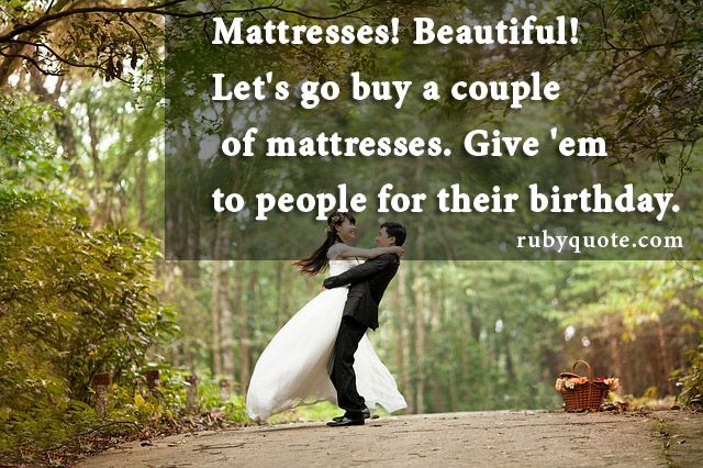 Mattresses! Beautiful! Let's go buy a couple of mattresses. Give 'em to people for their birthday.