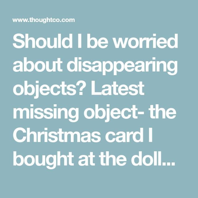 Should I be worried about disappearing objects?  Latest missing object- the Christmas card I bought at the dollar tree for my husband. The grey ana joggers have never been found....i just don't know what to think anymore.