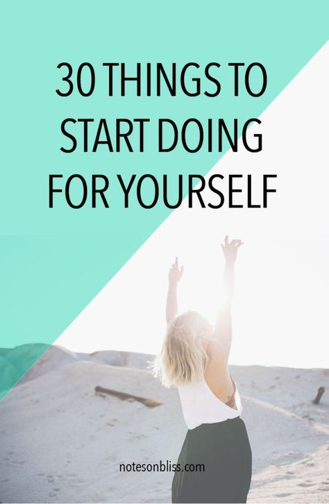 30 Things To Start Doing For Yourself. If you want to make positive changes in your life, start today.