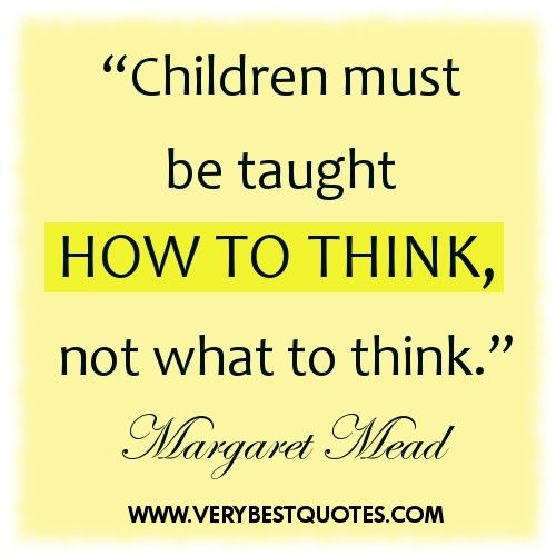 Children must be taught how to think ~ early childhood education quotes – Inspirational Quotes about Life, Love, happiness, Kindness, positive attitude, positive thoughts, inspirational pictures quotes about life, happiness Very Best Quotes . com