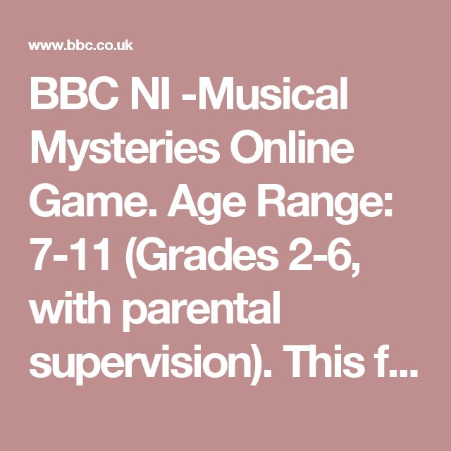 "BBC NI -Musical Mysteries Online Game. Age Range: 7-11 (Grades 2-6, with parental supervision). This fun, animated website from the BBC takes children on a mystery adventure to find the ""Lost Music"" as they learn about music."