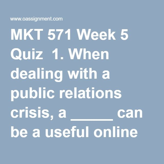 MKT 571 Week 5 Quiz  1. When dealing with a public relations crisis, a _____ can be a useful online tool to communicate with internal stakeholders.  2. ________ is based on the premise that marketers can no longer use interruption marketing via mass media campaigns.  3. Total customer satisfaction is measured based on the relationship of  4. ________ is finding the most cost-effective media to deliver the desired number and type of exposures to the target audience.  5. Selective price cuts…