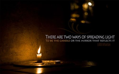 There are two ways of spreading light.  To be the candle or the mirror that reflects it.