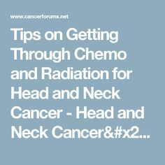 Tips on Getting Through Chemo and Radiation for Head and Neck Cancer  - Head and Neck Cancer/ Thyroid Cancer Forum - Cancer Forums
