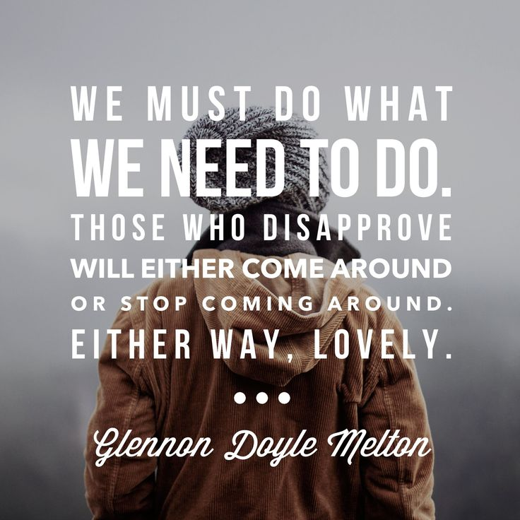 """""""We must do what we need to do. Those who disapprove will either come around or stop coming around. Either way, lovely."""" Glennon Doyle Melton, """"Love Warrior"""", image by @ErinParker"""