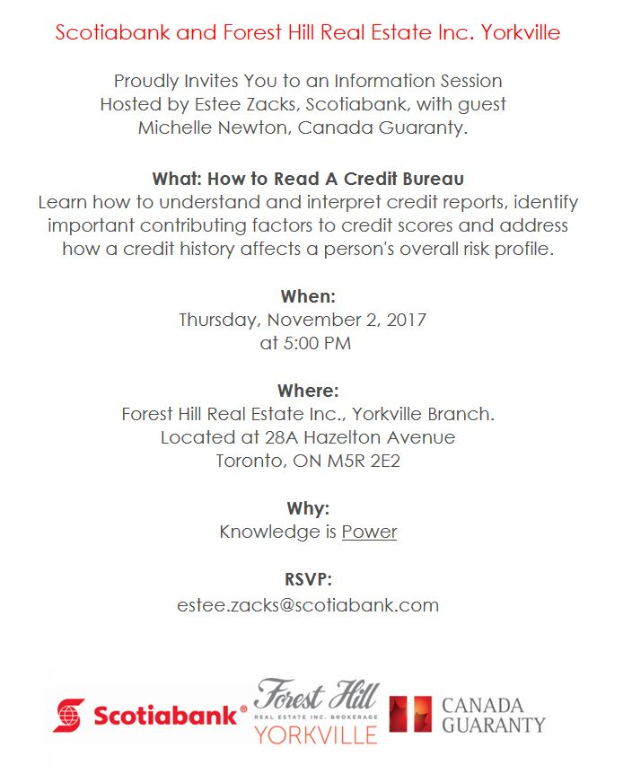 You are invited to an information session hosted by Estee Zacks, Scotiabank, with guest Michelle Newton, Canada Guaranty, about How to Read A Credit Bureau. Join us at Forest Hill Real Estate Inc., Yorkville Branch, 28A Hazelton Ave, this evening at 5 pm.  RSVP: estee.zacks@scotiabank.com