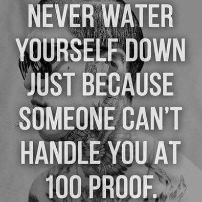 Don't water yourself down. Be 100 proof!